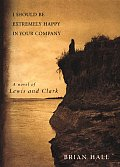 I Should Be Extremely Happy in Your Company: A Novel of Lewis and Clark (Lewis &amp; Clark Expedition) Cover