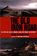 The Old Iron Road: An Epic of Rails, Roads, and the Urge to Go West
