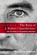 The Ruin of J. Robert Oppenheimer: And the Birth of the Modern Arms Race Cover