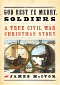God Rest Ye Merry Soldiers A True Civil War Christmas Story