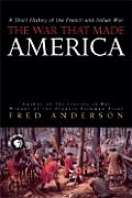 War That Made America A Short History of the French & Indian War