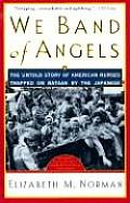 We Band of Angels: The Untold Story of American Nurses Trapped on Bataan by the Japanese