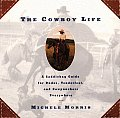 The Cowboy Life: A Saddlebag Guide for Dudes, Tenderfeet, and Cowpunchers Everywhere