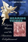 Hearing Things Religion Illusion & the American Enlightenment