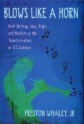 Blows Like a Horn Beat Writing Jazz Style & Markets in the Transformation of U S Culture