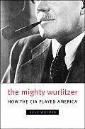 Mighty Wurlitzer How the CIA Played America