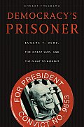 Democracys Prisoner Eugene V Debs the Great War & the Right to Dissent