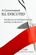 Government Ill Executed The Decline of the Federal Service & How to Reverse It