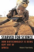 Starved for Science How Biotechnology Is Being Kept Out of Africa