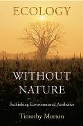 Ecology Without Nature: Rethinking Environmental Aesthetics Cover