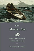 Mortal Sea Fishing the Atlantic in the Age of Sail