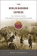Berlin Baghdad Express The Ottoman Empire & Germanys Bid for World Power