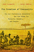 Creation of Inequality How Our Prehistoric Ancestors Set the Stage for Monarchy Slavery & Empire