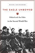 Eagle Unbowed Poland & the Poles in the Second World War