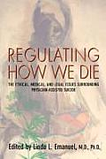 Regulating How We Die The Ethical Medical & Legal Issues Surrounding Physician Assisted Suicide