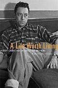 Life Worth Living Albert Camus & the Quest for Meaning