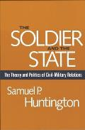 Soldier & the State The Theory & Politics of Civil Military Relations