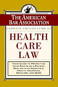 The American Bar Association Complete and Easy Guide to Health Care Law: Your Guide to Protecting Your Rights as a Patient, Dealing with Hospitals, Health Insurance, Medicare, and More