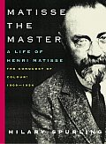 Matisse the Master A Life of Henri Matisse The Conquest of Colour 1909 1954