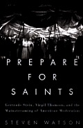Prepare for Saints: Gertrude Stein, Virgil Thompson, and the Mainstreaming of American Modernism