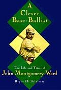 Clever Base Ballist Life & Times of John Montgomery Ward