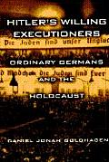Hitlers Willing Executioners Ordinary Germans & the Holocaust