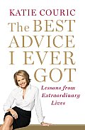 The Best Advice I Ever Got: Lessons from Extraordinary Lives Cover