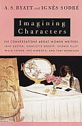 Imagining Characters Six Conversations about Women Writers Jane Austen Charlotte Bronte George Eliot Willa Cather Iris Murdoch & T