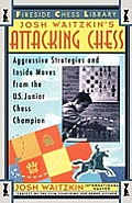 Attacking Chess Aggressive Strategies & Inside Moves from the U S Junior Chess Champion