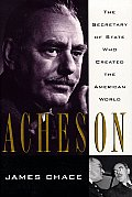 Acheson The Secretary Of State Who Created the American World