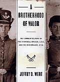 Brotherhood of Valor The Common Soldiers of the Stonewall Brigade CSA & the Iron Brigade USA