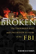 Broken The Troubled Past & Uncertain Future of the FBI
