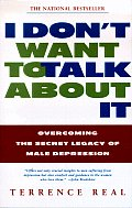 I Dont Want to Talk about It Overcoming the Secret Legacy of Male Depression