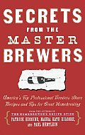 Secrets from the Master Brewers Americas Top Professional Brewers Share Recipes & Tips for Great Homebrewing