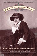 Uncommon Woman The Empress Frederick Daughter of Queen Victoria Wife of the Crown Prince of Prussia Mother of Kaiser Wilhelm