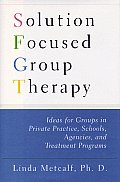 Solution Focused Group Therapy: Ideas for Groups in Private Practice, Schools, Agencies, and Treatment Programs