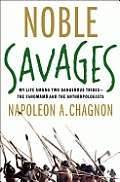 Noble Savages My Life Among Two Dangerous Tribes the Yanomamo & the Anthropologists