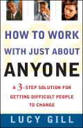 How to Work with Just about Anyone: A 3-Step Solution for Getting Difficult People to Change Cover
