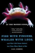 At the Water's Edge: Fish with Fingers, Whales with Legs, and How Life Came Ashore But Then Went Back to Sea Cover
