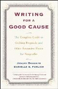 Writing for a Good Cause The Complete Guide to Crafting Proposals & Other Persuasive Pieces for Nonprof