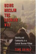 Being Muslim the Bosnian Way: Identity and Community in a Central Bosnian Village (Princeton Studies in Muslim Politics) Cover