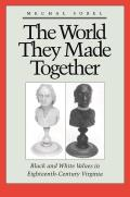 World They Made Together Black & White Values in Eighteenth Century Virginia