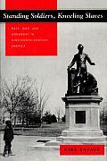 Standing Soldiers, Kneeling Slaves: Race, War, and Monument in Nineteenth-Century America