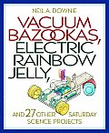 Vacuum Bazookas, Electric Rainbow Jelly: And 27 Other Saturday Science Projects Cover