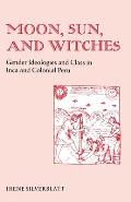 Moon Sun & Witches Gender Ideologies & Class in Inca & Colonial Peru