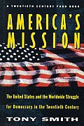Americas Mission The United States & the Worldwide Struggle for Democracy in the Twentieth Century