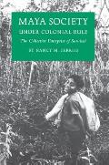 Maya Society Under Colonial Rule The Collective Enterprise of Survival