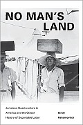No Mans Land Jamaican Guestworkers in America & the Global History of Deportable Labor