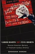 Labor Rights Are Civil Rights Mexican American Workers in Twentieth Century America