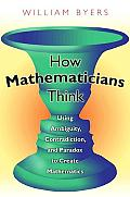How Mathematicians Think Using Ambiguity Contradiction & Paradox to Create Mathematics